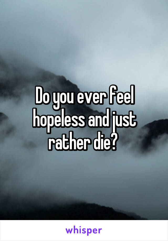 Do you ever feel hopeless and just rather die?