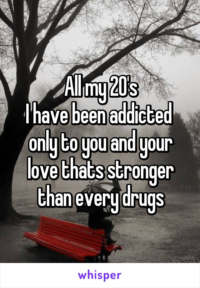 All my 20's I have been addicted  only to you and your love thats stronger than every drugs