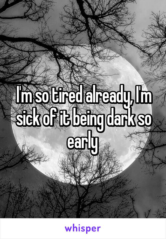 I'm so tired already, I'm sick of it being dark so early