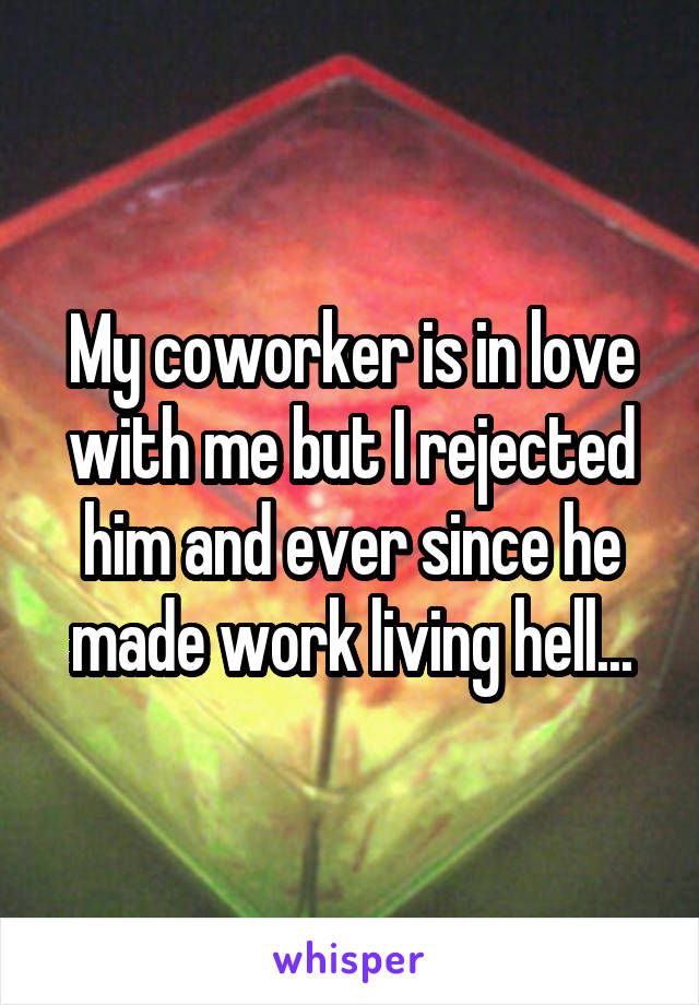 My coworker is in love with me but I rejected him and ever since he made work living hell...