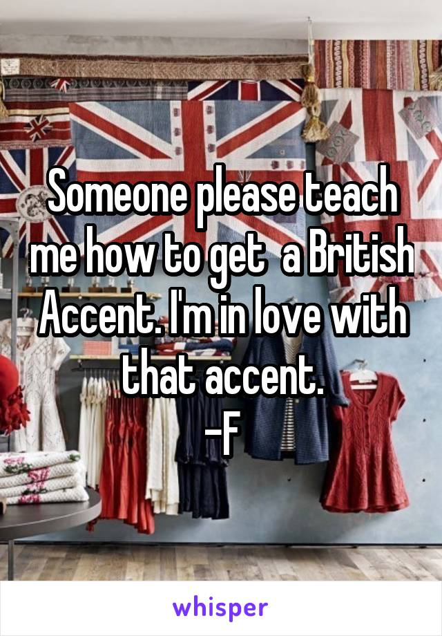 Someone please teach me how to get  a British Accent. I'm in love with that accent. -F