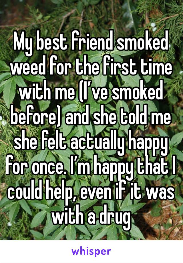 My best friend smoked weed for the first time with me (I've smoked before) and she told me she felt actually happy for once. I'm happy that I could help, even if it was with a drug