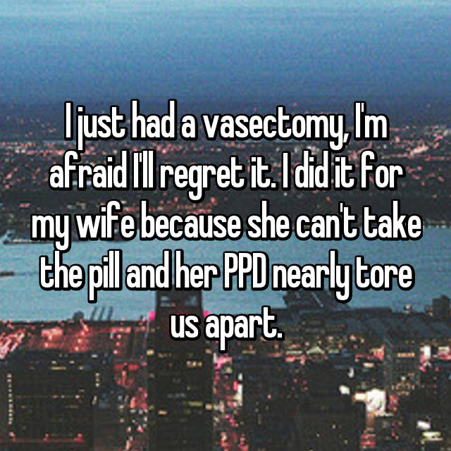 I just had a vasectomy, I'm afraid I'll regret it. I did it for my wife because she can't take the pill and her PPD nearly tore us apart.