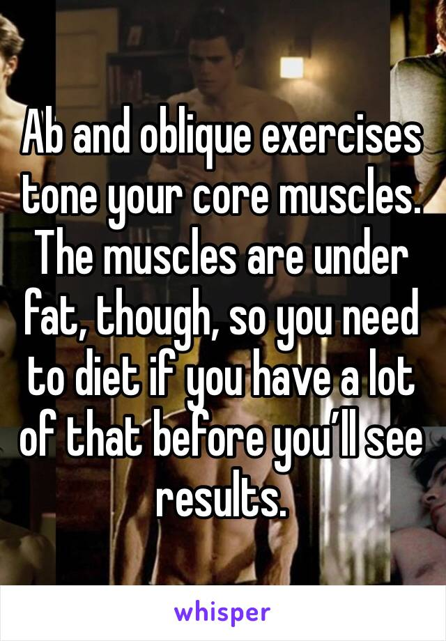 Ab and oblique exercises tone your core muscles. The muscles are under fat, though, so you need to diet if you have a lot of that before you'll see results.