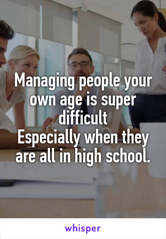 Managing people your own age is super difficult Especially when they are all in high school.