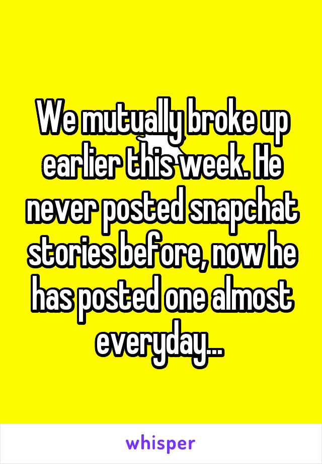 We mutually broke up earlier this week. He never posted snapchat stories before, now he has posted one almost everyday...