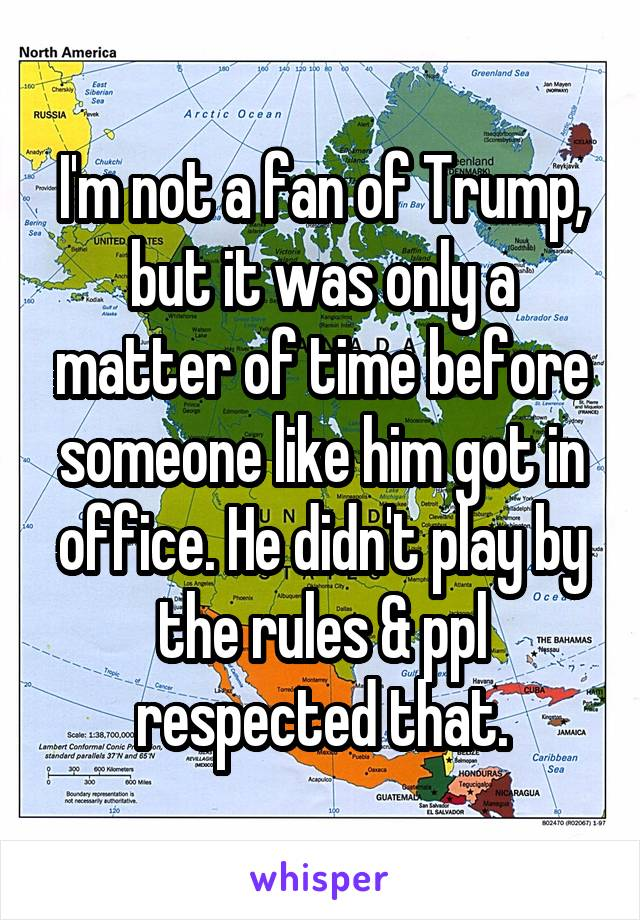 I'm not a fan of Trump, but it was only a matter of time before someone like him got in office. He didn't play by the rules & ppl respected that.