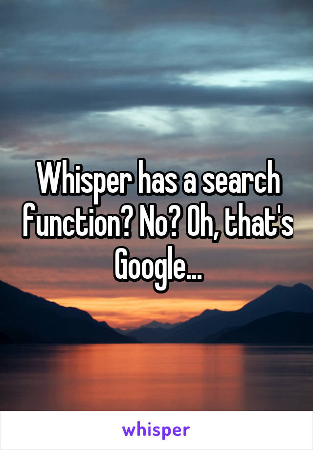 Whisper has a search function? No? Oh, that's Google...