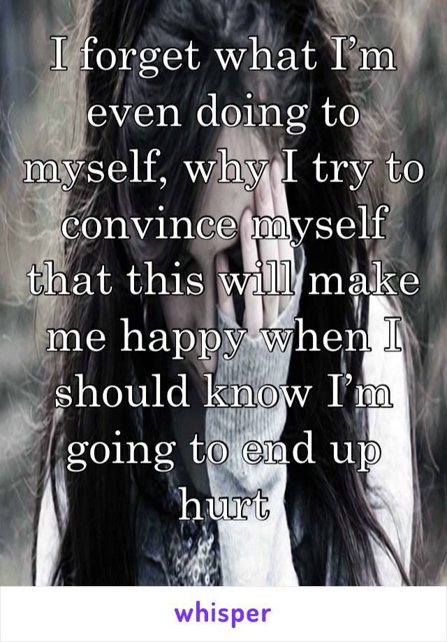 I forget what I'm even doing to myself, why I try to convince myself that this will make me happy when I should know I'm going to end up hurt