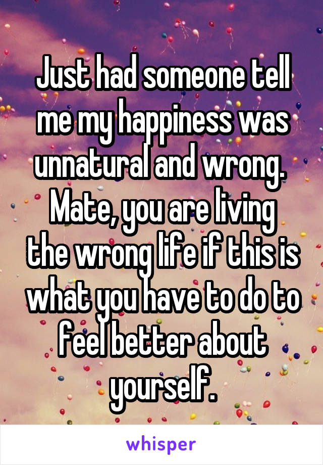 Just had someone tell me my happiness was unnatural and wrong.  Mate, you are living the wrong life if this is what you have to do to feel better about yourself.