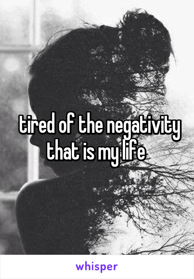 tired of the negativity that is my life