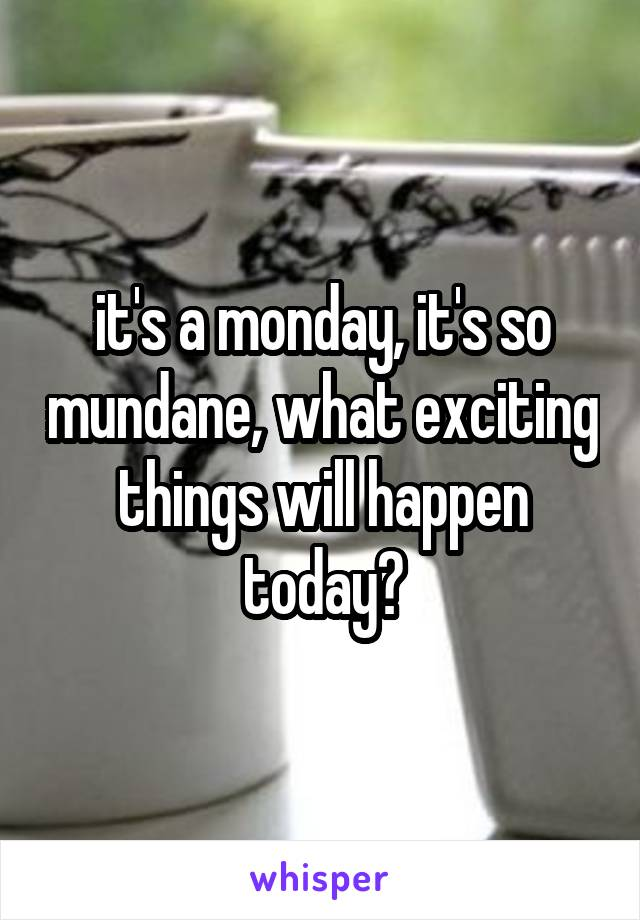 it's a monday, it's so mundane, what exciting things will happen today?