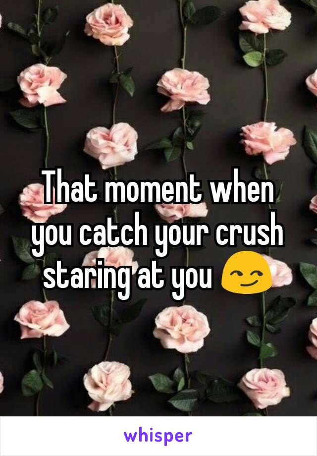 That moment when you catch your crush staring at you 😏