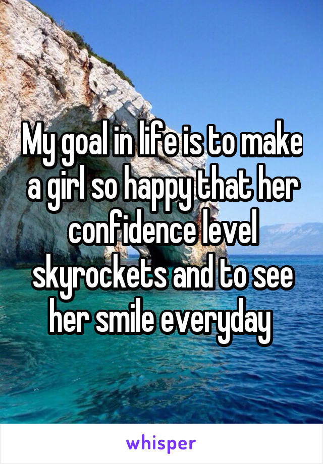 My goal in life is to make a girl so happy that her confidence level skyrockets and to see her smile everyday