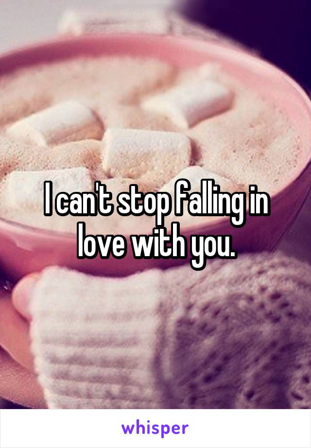 I can't stop falling in love with you.
