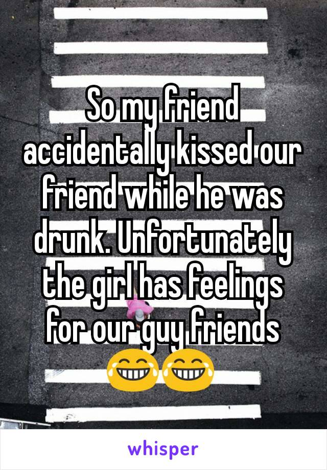 So my friend accidentally kissed our friend while he was drunk. Unfortunately the girl has feelings for our guy friends 😂😂