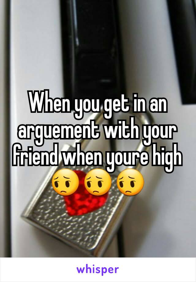 When you get in an arguement with your friend when youre high 😔😔😔