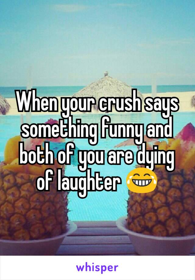 When your crush says something funny and both of you are dying of laughter 😂