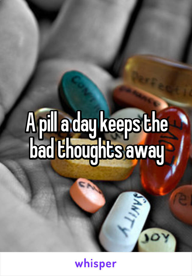 A pill a day keeps the bad thoughts away