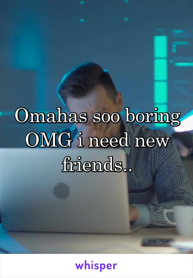 Omahas soo boring OMG i need new friends..