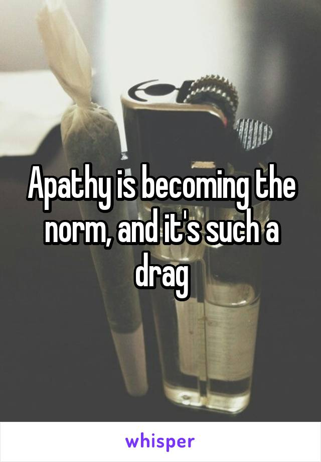 Apathy is becoming the norm, and it's such a drag