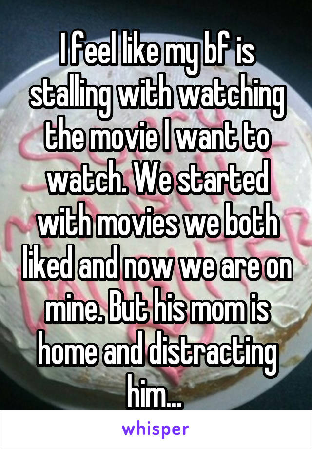 I feel like my bf is stalling with watching the movie I want to watch. We started with movies we both liked and now we are on mine. But his mom is home and distracting him...