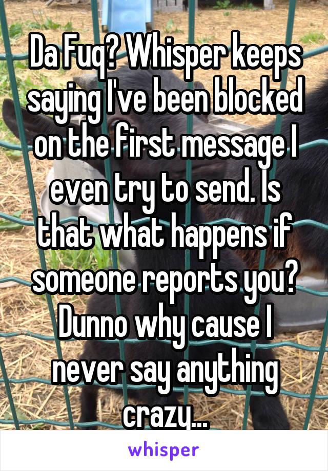 Da Fuq? Whisper keeps saying I've been blocked on the first message I even try to send. Is that what happens if someone reports you? Dunno why cause I never say anything crazy...