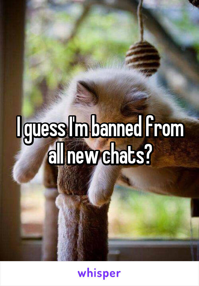 I guess I'm banned from all new chats?