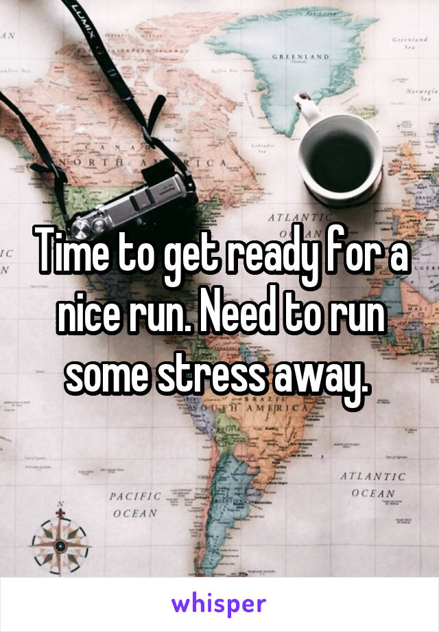 Time to get ready for a nice run. Need to run some stress away.