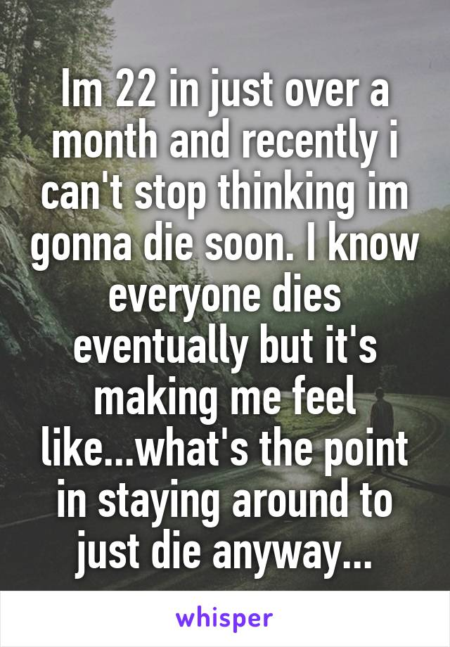 Im 22 in just over a month and recently i can't stop thinking im gonna die soon. I know everyone dies eventually but it's making me feel like...what's the point in staying around to just die anyway...