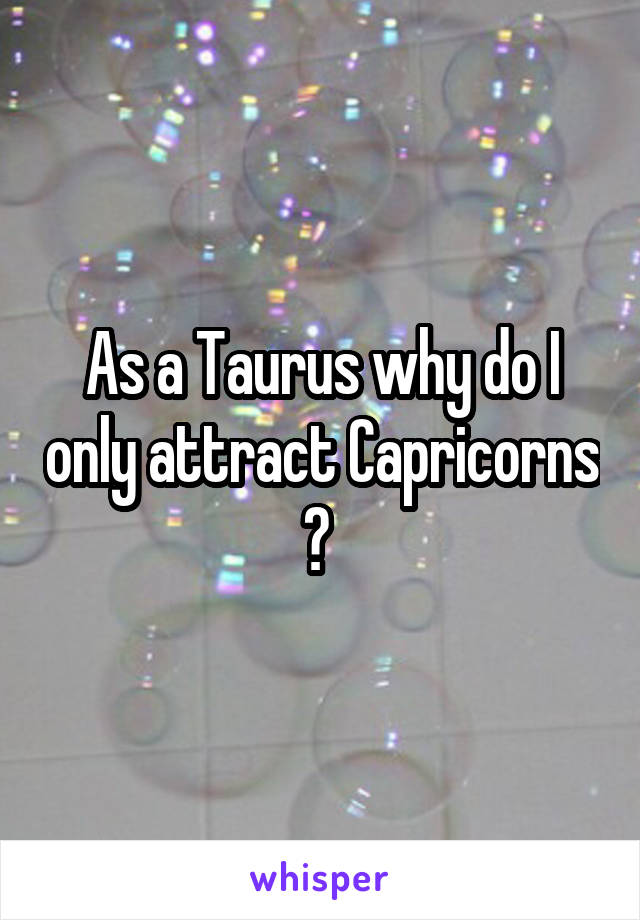 As a Taurus why do I only attract Capricorns ?