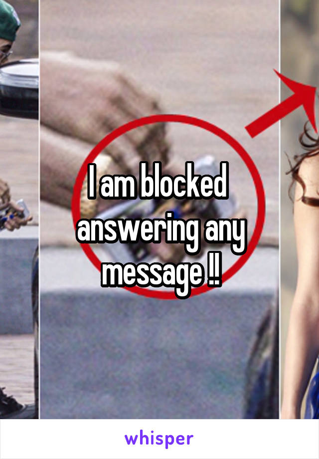 I am blocked  answering any message !!