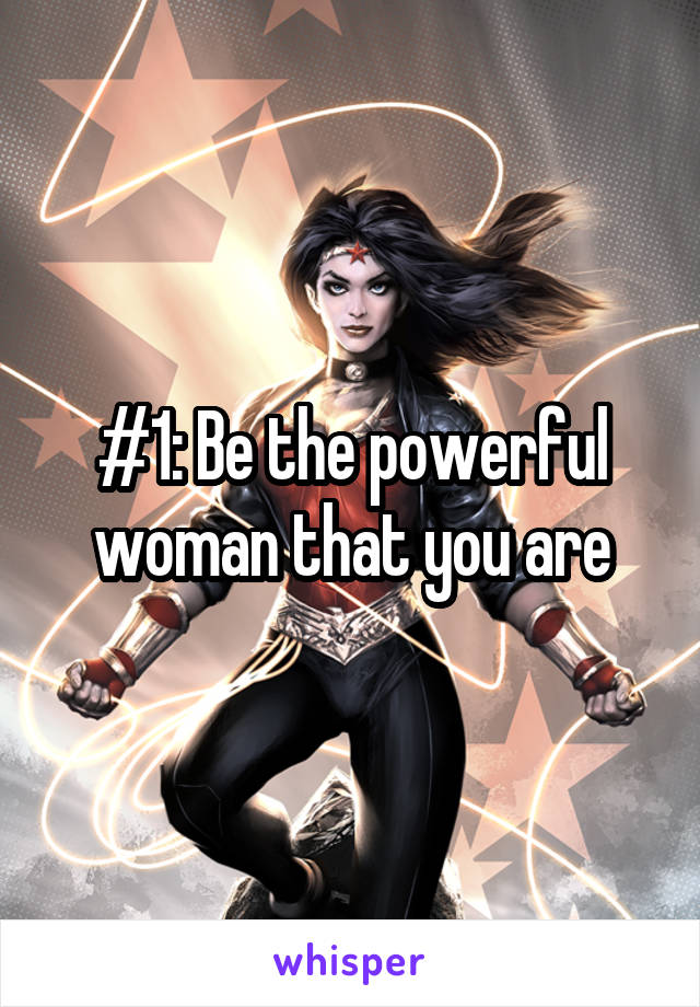 #1: Be the powerful woman that you are