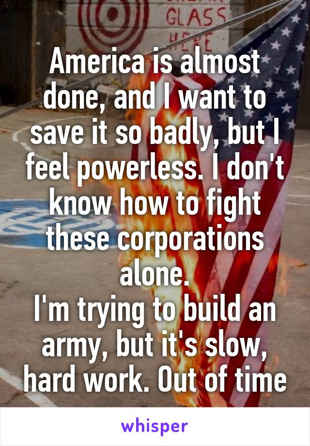 America is almost done, and I want to save it so badly, but I feel powerless. I don't know how to fight these corporations alone. I'm trying to build an army, but it's slow, hard work. Out of time