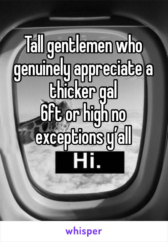 Tall gentlemen who genuinely appreciate a thicker gal  6ft or high no exceptions y'all