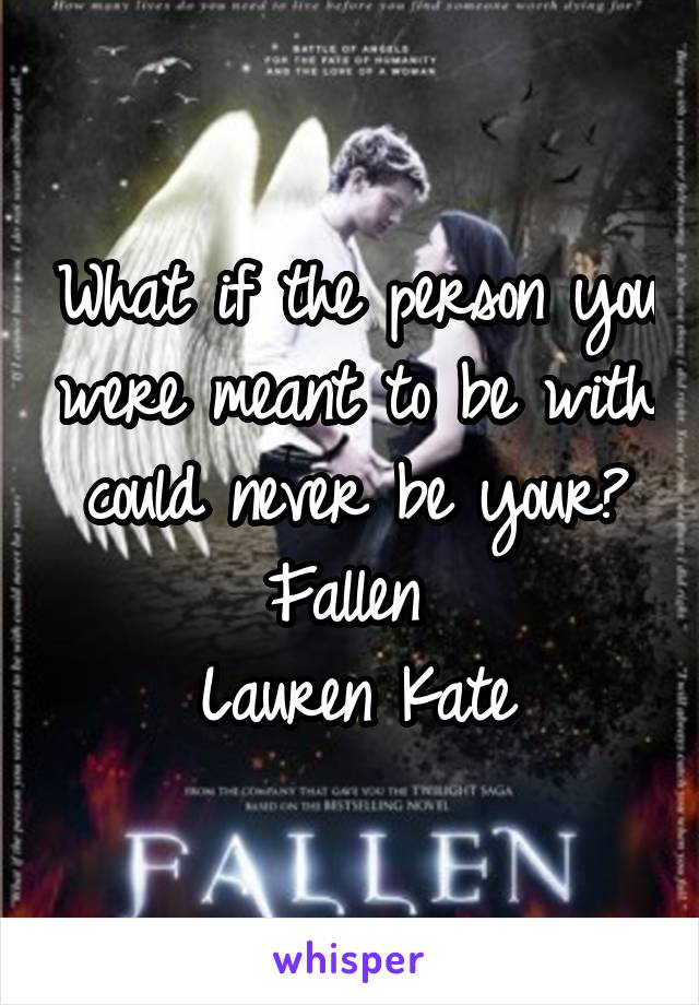 What if the person you were meant to be with could never be your? Fallen  Lauren Kate