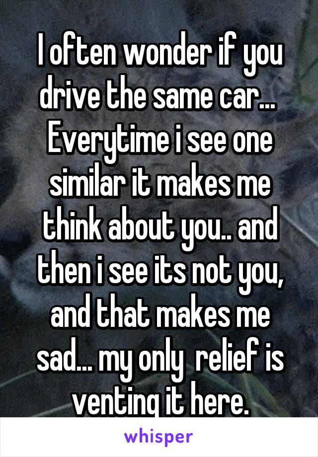 I often wonder if you drive the same car...  Everytime i see one similar it makes me think about you.. and then i see its not you, and that makes me sad... my only  relief is venting it here.