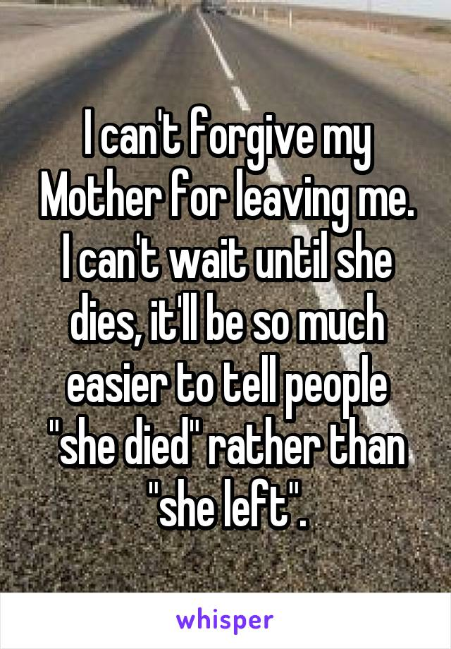 """I can't forgive my Mother for leaving me. I can't wait until she dies, it'll be so much easier to tell people """"she died"""" rather than """"she left""""."""