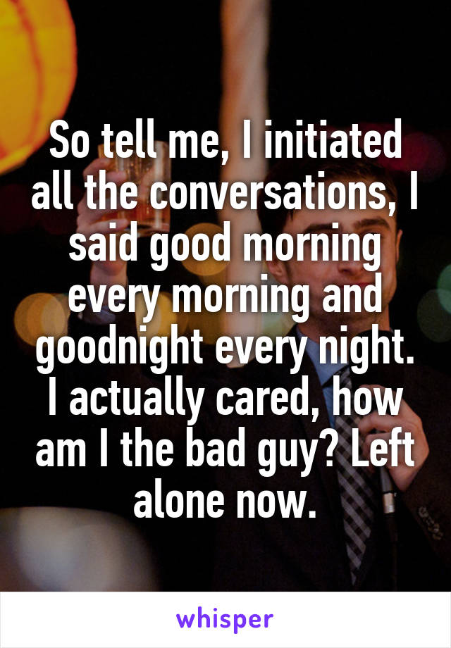 So tell me, I initiated all the conversations, I said good morning every morning and goodnight every night. I actually cared, how am I the bad guy? Left alone now.
