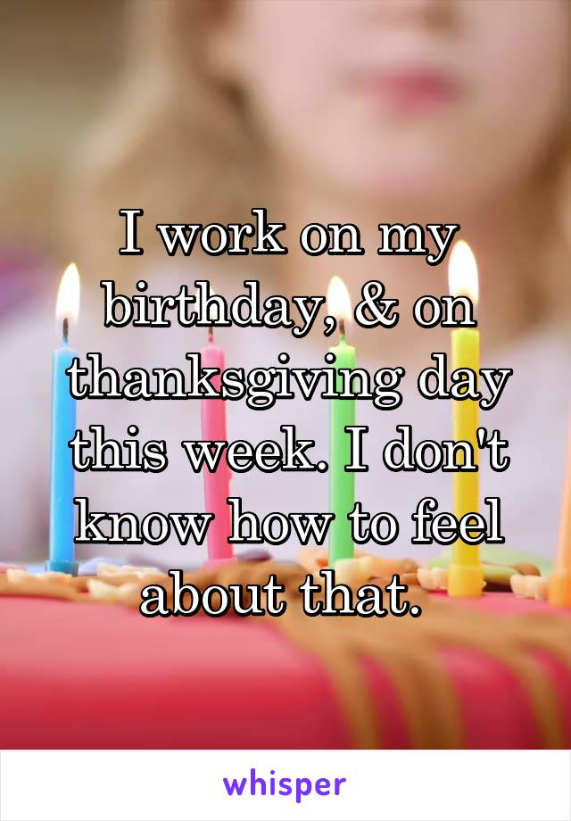 I work on my birthday, & on thanksgiving day this week. I don't know how to feel about that.