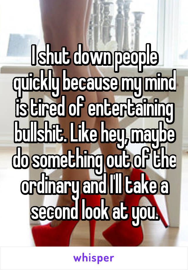 I shut down people quickly because my mind is tired of entertaining bullshit. Like hey, maybe do something out of the ordinary and I'll take a second look at you.