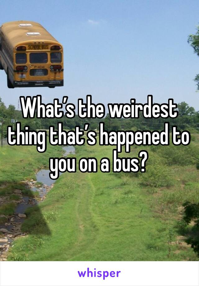 What's the weirdest thing that's happened to you on a bus?