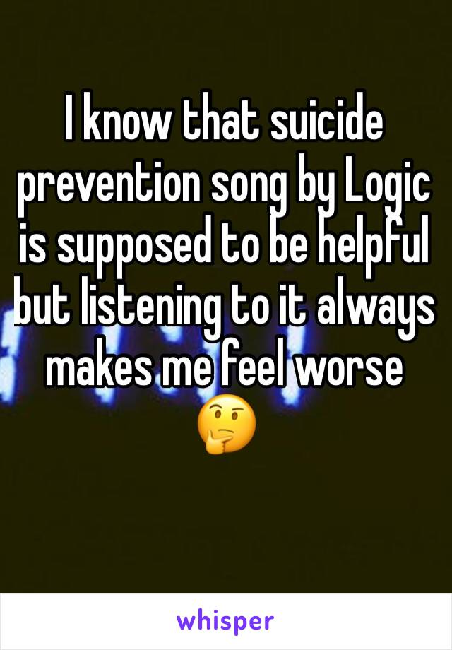 I know that suicide prevention song by Logic is supposed to be helpful but listening to it always makes me feel worse 🤔