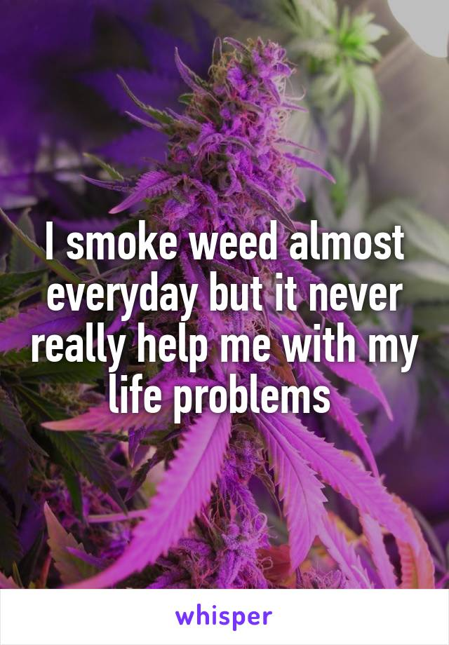 I smoke weed almost everyday but it never really help me with my life problems