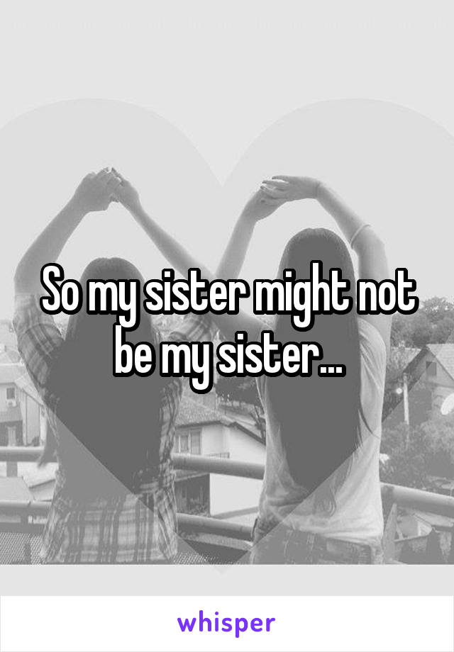 So my sister might not be my sister...