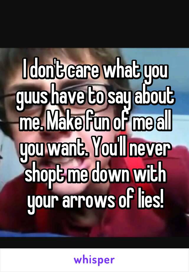 I don't care what you guus have to say about me. Make fun of me all you want. You'll never shopt me down with your arrows of lies!