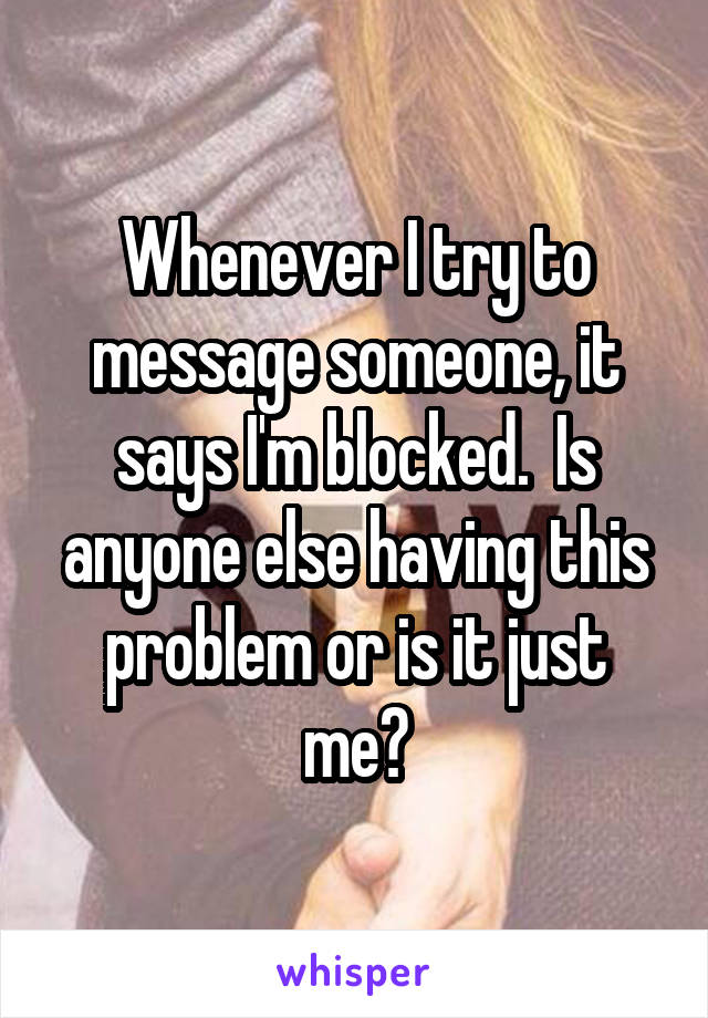 Whenever I try to message someone, it says I'm blocked.  Is anyone else having this problem or is it just me?