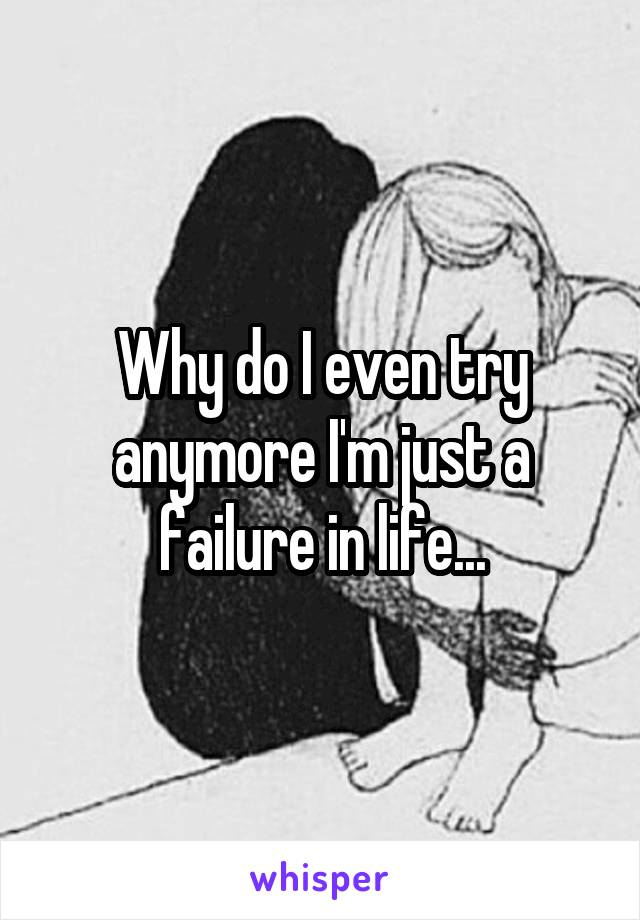 Why do I even try anymore I'm just a failure in life...