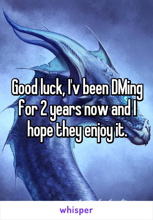 Good luck, I'v been DMing for 2 years now and I hope they enjoy it.