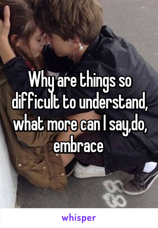 Why are things so difficult to understand, what more can I say,do, embrace
